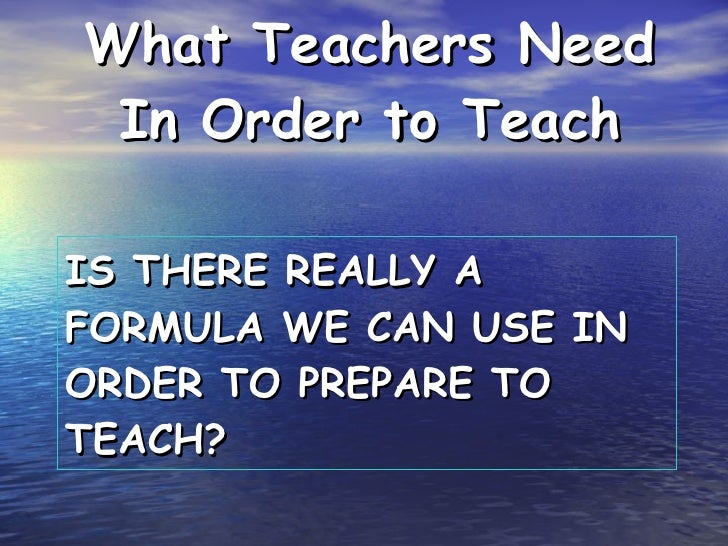 IS THERE REALLY A FORMULA WE CAN USE IN ORDER TO PREPARE TO TEACH? <ul><li>What Teachers Need In Order to Teach </li></ul>