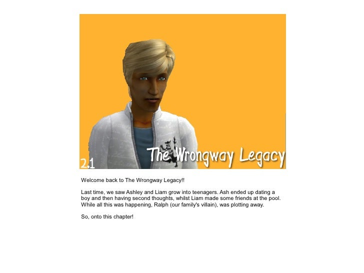 Welcome back to The Wrongway Legacy!!  Last time, we saw Ashley and Liam grow into teenagers. Ash ended up dating a boy an...