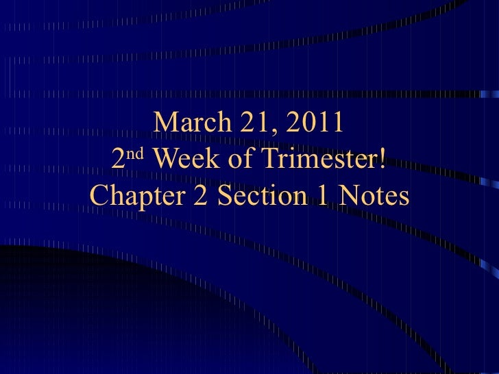 March 21, 2011 2 nd  Week of Trimester! Chapter 2 Section 1 Notes