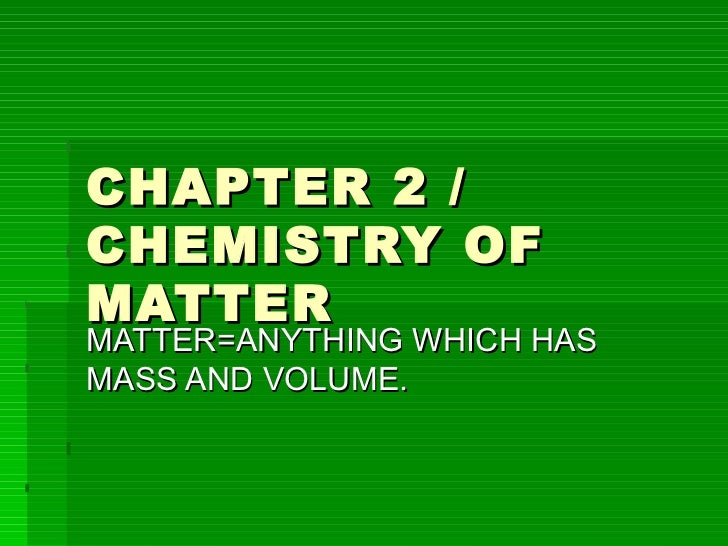 CHAPTER 2 / CHEMISTRY OF MATTER MATTER=ANYTHING WHICH HAS MASS AND VOLUME.