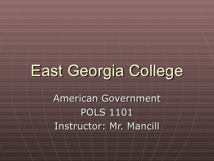 East Georgia College American Government POLS 1101 Instructor: Mr. Mancill