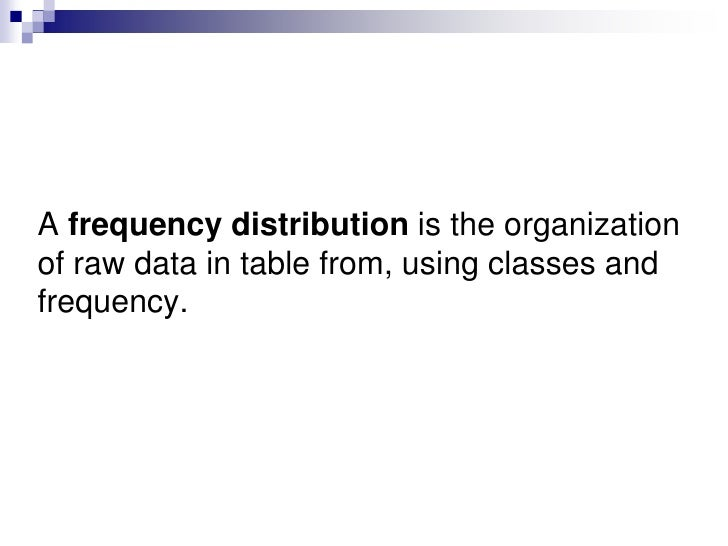 A frequency distribution is the organization of raw data in table from, using classes and frequency. <br />