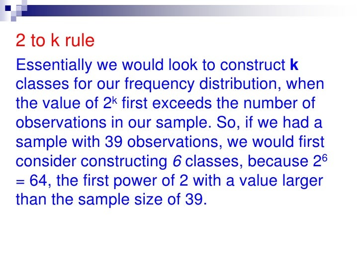 2 to k rule<br />Essentially we would look to construct k classes for our frequency distribution, when the value of 2k fir...