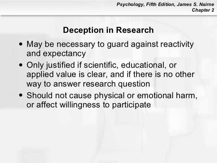 deception in psychological research Deception in psychological research studies deception refers to misleading or tricking participants about the purpose or direction of the study this is an important component of research in that if participants know what the experiment is about then the results can possibly be influenced such as when participant bias occurs.
