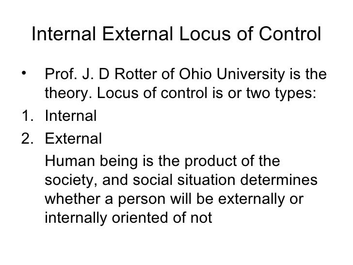 Internal External Locus of Control•  Prof. J. D Rotter of Ohio University is the   theory. Locus of control is or two type...