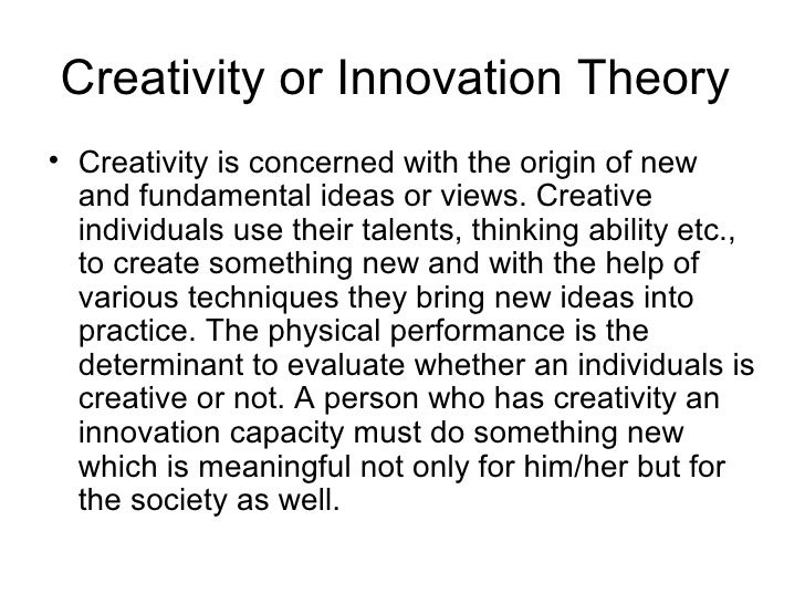 Creativity or Innovation Theory• Creativity is concerned with the origin of new  and fundamental ideas or views. Creative ...