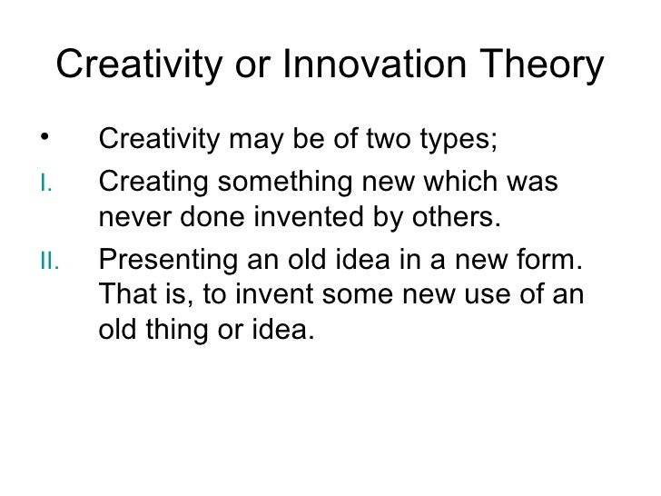 Creativity or Innovation Theory•      Creativity may be of two types;I.     Creating something new which was       never d...