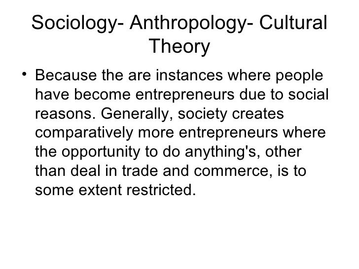 Sociology- Anthropology- Cultural              Theory• Because the are instances where people  have become entrepreneurs d...