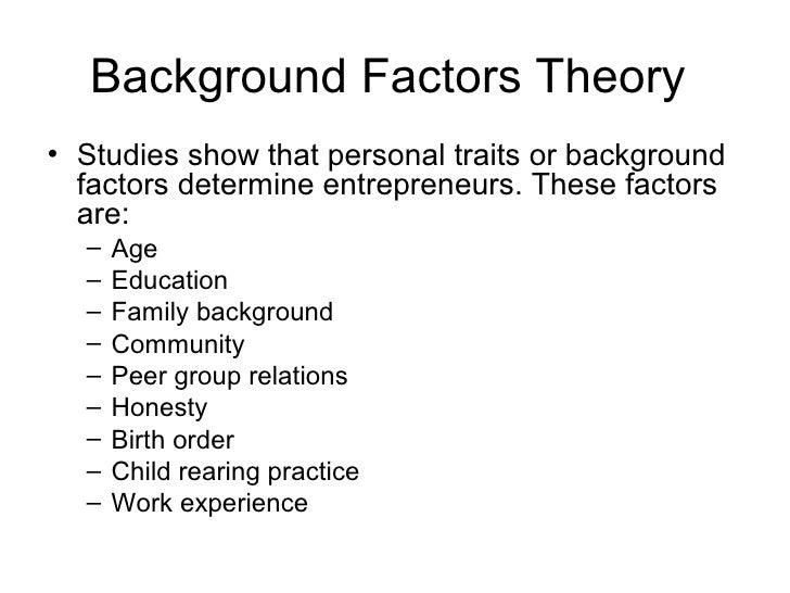 Background Factors Theory• Studies show that personal traits or background  factors determine entrepreneurs. These factors...
