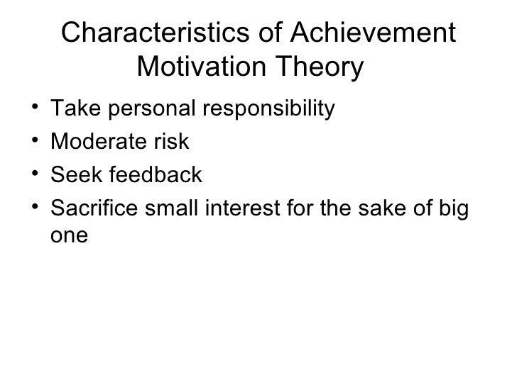 Characteristics of Achievement          Motivation Theory•   Take personal responsibility•   Moderate risk•   Seek feedbac...