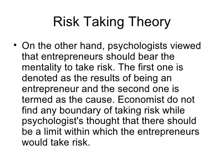 Risk Taking Theory• On the other hand, psychologists viewed  that entrepreneurs should bear the  mentality to take risk. T...