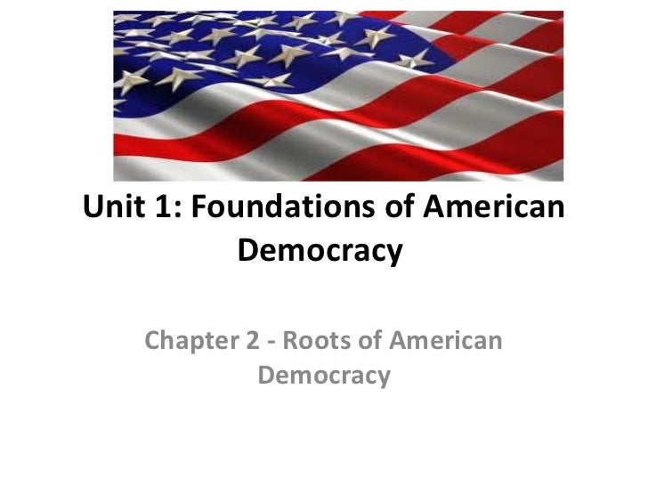 Unit 1: Foundations of American           Democracy    Chapter 2 - Roots of American             Democracy