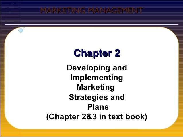 MARKETING MANAGEMENT        Chapter 2     Developing and      Implementing        Marketing      Strategies and           ...