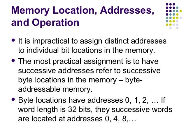 Memory Location, Addresses,and Operation Itis impractical to assign distinct addresses  to individual bit locations in th...