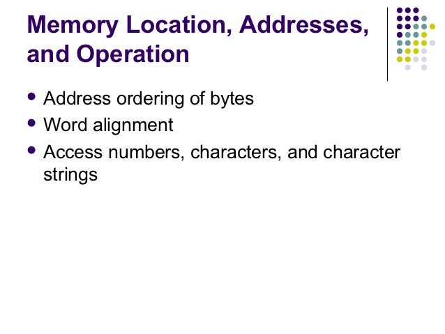 Memory Location, Addresses,and Operation Address  ordering of bytes Word alignment Access numbers, characters, and char...