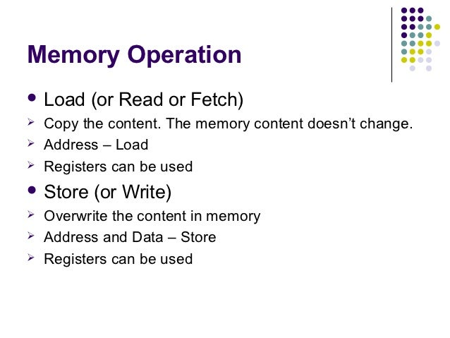 Memory Operation Load    (or Read or Fetch)   Copy the content. The memory content doesn't change.   Address – Load   ...