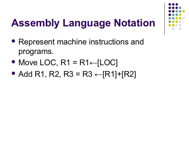 Assembly Language Notation Represent   machine instructions and  programs. Move LOC, R1 = R1←[LOC] Add R1, R2, R3 = R3 ...