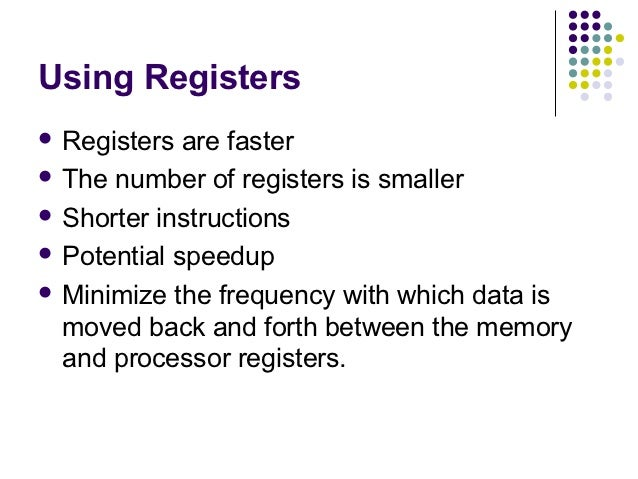 Using Registers Registers  are faster The number of registers is smaller Shorter instructions Potential speedup Minim...