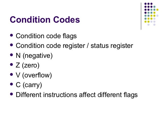Condition Codes Condition  code flags Condition code register / status register N (negative) Z (zero) V (overflow) C...