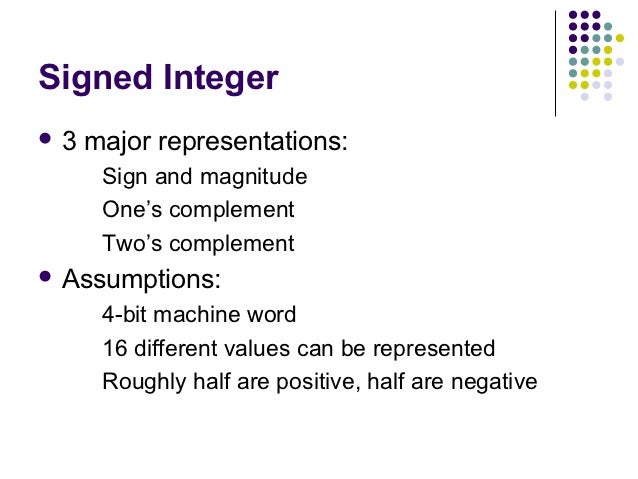 Signed Integer3   major representations:      Sign and magnitude      One's complement      Two's complement Assumptions...