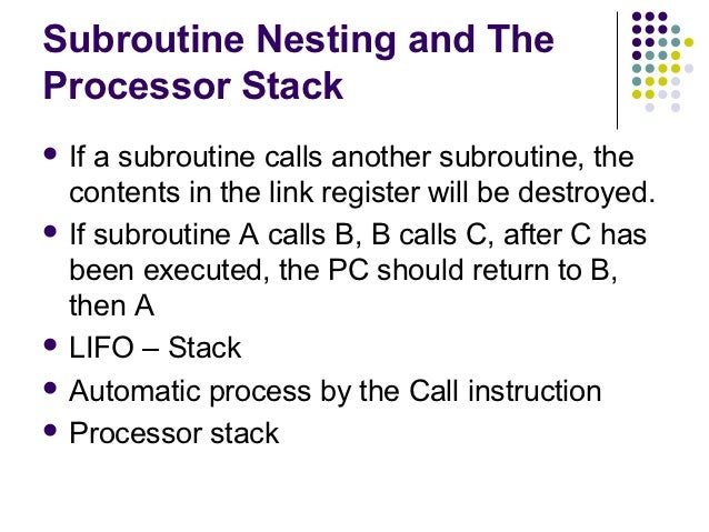 Subroutine Nesting and TheProcessor Stack If a subroutine calls another subroutine, the  contents in the link register wi...