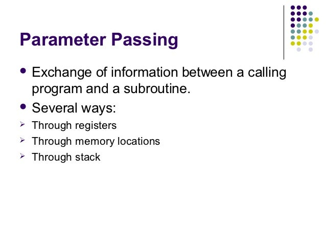 Parameter Passing Exchange  of information between a calling  program and a subroutine. Several ways:   Through registe...