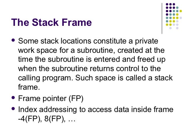 The Stack Frame Some   stack locations constitute a private  work space for a subroutine, created at the  time the subrou...