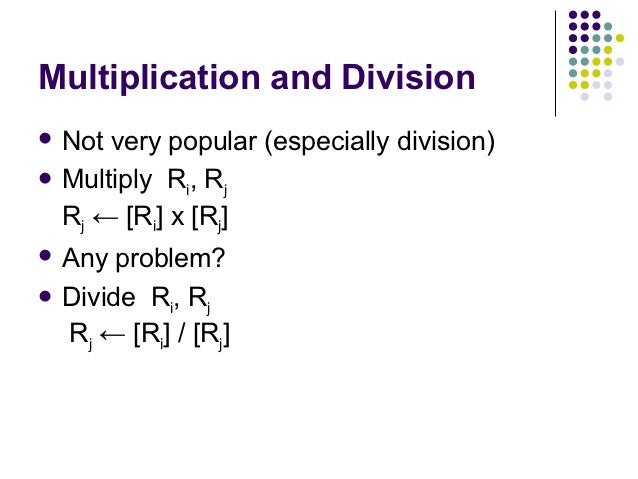 Multiplication and Division Not very popular (especially division) Multiply R , R             i   j  Rj ← [Ri] х [Rj] A...
