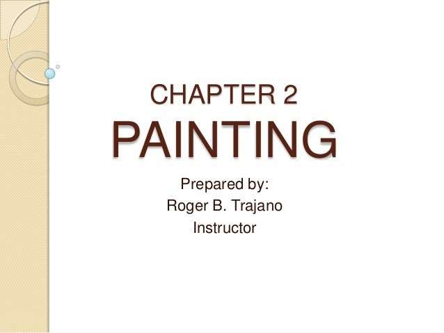 CHAPTER 2 PAINTING Prepared by: Roger B. Trajano Instructor