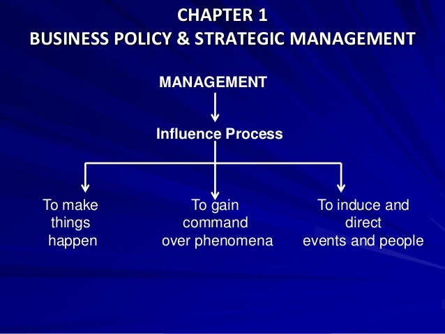 CHAPTER 1 BUSINESS POLICY & STRATEGIC MANAGEMENT MANAGEMENT Influence Process To make things happen To gain command over p...