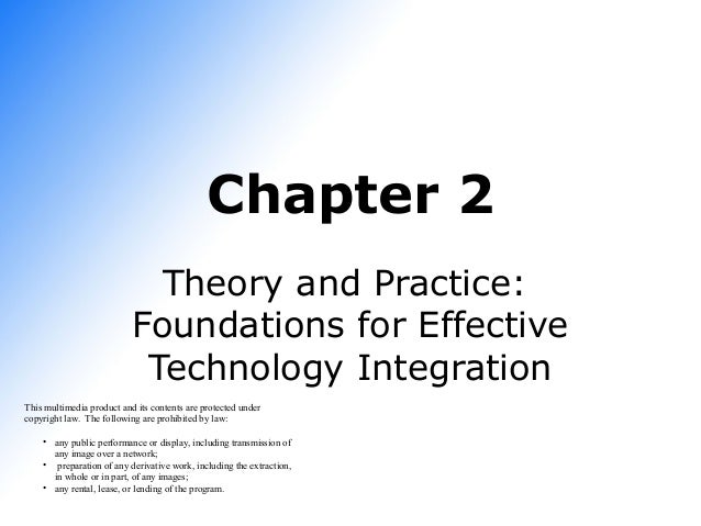 Chapter 2 Theory and Practice: Foundations for Effective Technology Integration This multimedia product and its contents a...