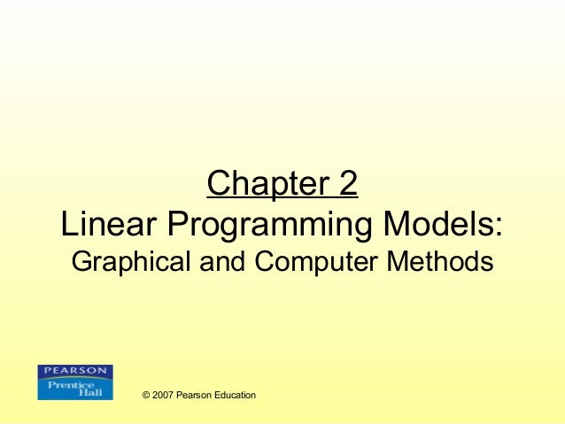 Chapter 2 Linear Programming Models: Graphical and Computer Methods  © 2007 Pearson Education