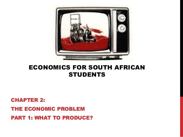 ECONOMICS FOR SOUTH AFRICAN STUDENTS CHAPTER 2: THE ECONOMIC PROBLEM PART 1: WHAT TO PRODUCE? ECON-1