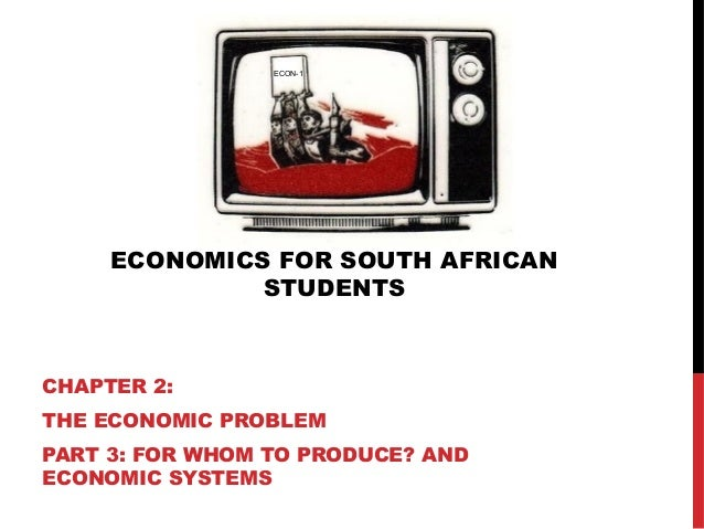 ECONOMICS FOR SOUTH AFRICAN STUDENTS CHAPTER 2: THE ECONOMIC PROBLEM PART 3: FOR WHOM TO PRODUCE? AND ECONOMIC SYSTEMS ECO...