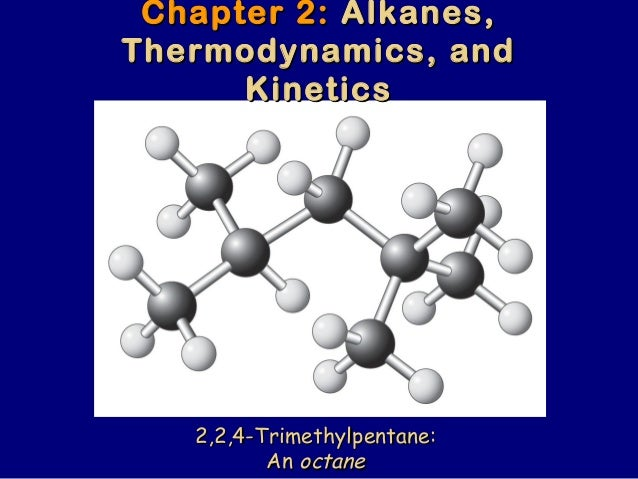 Chapter 2:Chapter 2: Alkanes,Alkanes, Thermodynamics, andThermodynamics, and KineticsKinetics 2,2,4-Trimethylpentane:2,2,4...
