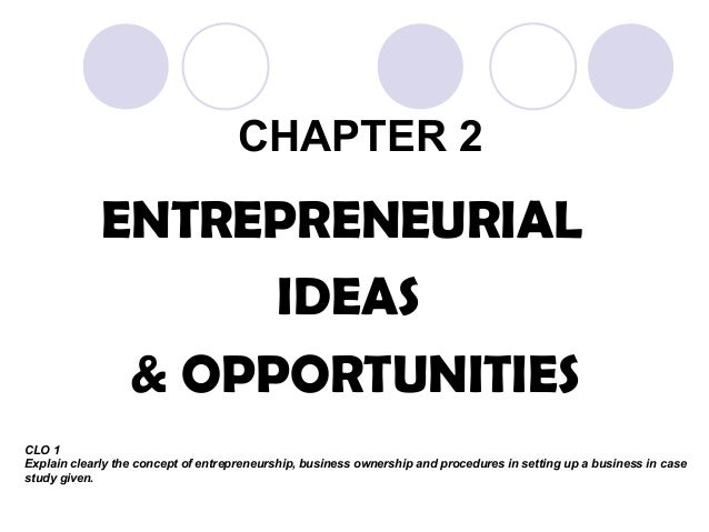 CHAPTER 2 ENTREPRENEURIAL IDEAS & OPPORTUNITIES CLO 1 Explain clearly the concept of entrepreneurship, business ownership ...