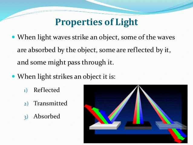 Properties of Light  When light waves strike an object, some of the waves are absorbed by the object, some are reflected ...