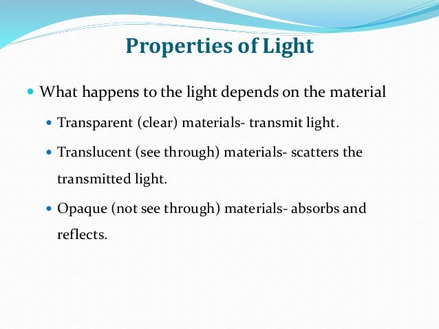 Properties of Light  What happens to the light depends on the material  Transparent (clear) materials- transmit light. ...
