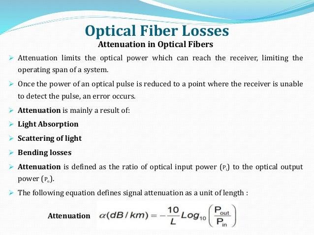 Optical Fiber Losses Attenuation in Optical Fibers  Attenuation limits the optical power which can reach the receiver, li...