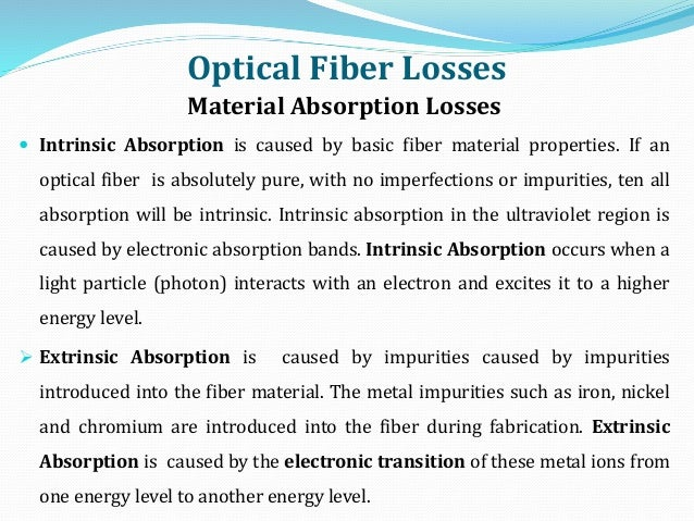 Optical Fiber Losses Material Absorption Losses  Intrinsic Absorption is caused by basic fiber material properties. If an...