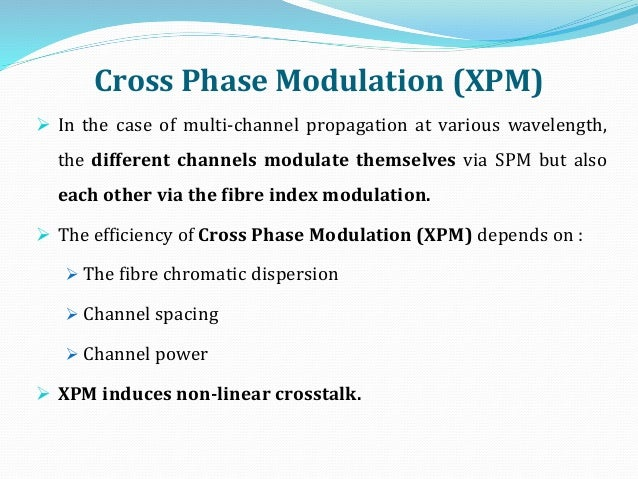 Cross Phase Modulation (XPM)  In the case of multi-channel propagation at various wavelength, the different channels modu...
