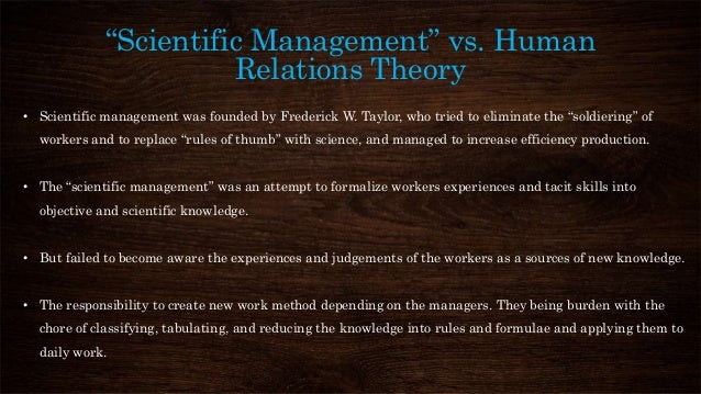 scientific management vs human relations Professor elton mayo created the human relations management style to utilize human desire, so that people could perform and work as a team  scientific management is frederick taylor's .