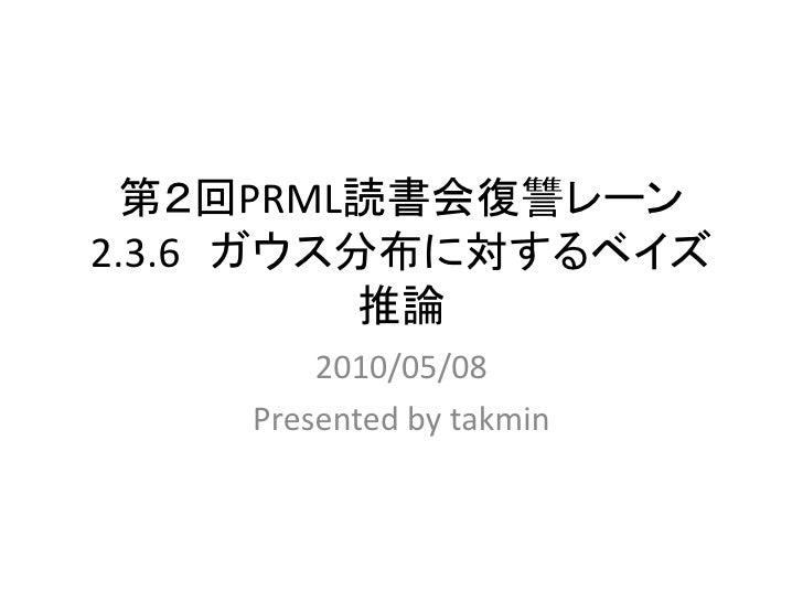 第2回PRML読書会復讐レーン 2.3.6 ガウス分布に対するベイズ           推論         2010/05/08     Presented by takmin