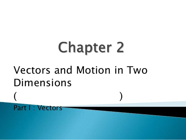 Vectors and Motion in Two Dimensions ( ) Part I : Vectors