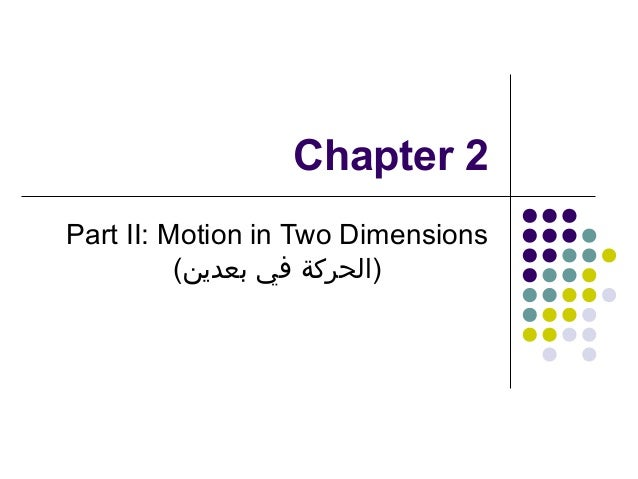Chapter 2 Part II: Motion in Two Dimensions ()الحركة في بعدين