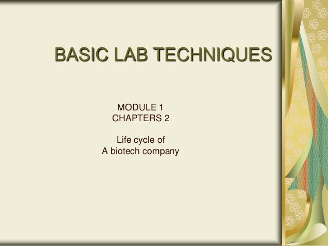 BASIC LAB TECHNIQUES       MODULE 1      CHAPTERS 2        Life cycle of    A biotech company