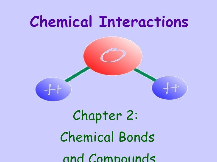 Chemical Interactions <ul><li>Chapter 2:  </li></ul><ul><li>Chemical Bonds  </li></ul><ul><li>and Compounds </li></ul>