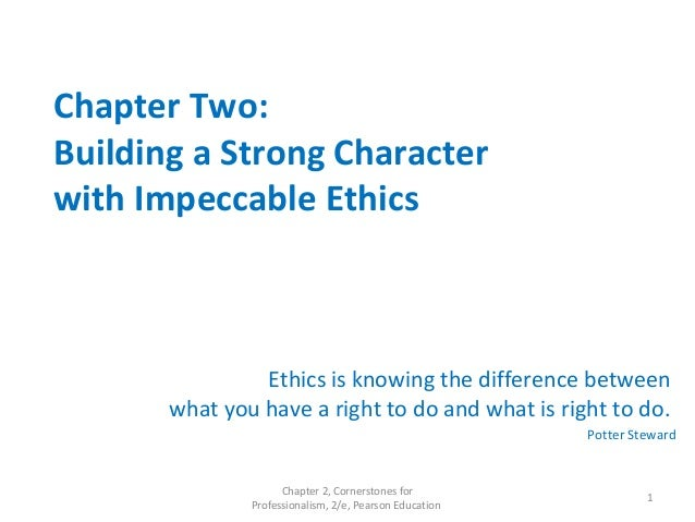 Chapter Two: Building a Strong Character with Impeccable Ethics Ethics is knowing the difference between what you have a r...