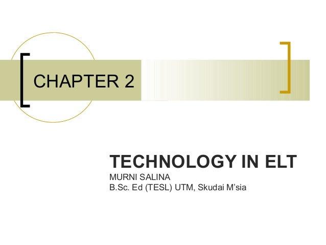 CHAPTER 2      TECHNOLOGY IN ELT      MURNI SALINA      B.Sc. Ed (TESL) UTM, Skudai M'sia