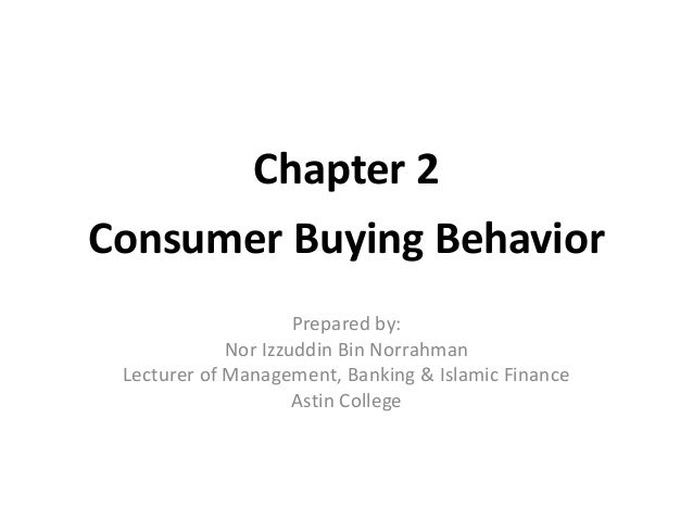 Chapter 2 Consumer Buying Behavior Prepared by: Nor Izzuddin Bin Norrahman Lecturer of Management, Banking & Islamic Finan...